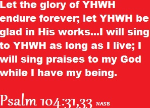 Psalm 104:31, 33 (NASB)